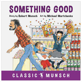 Classic Munsch: Something Good by Robert Munsch