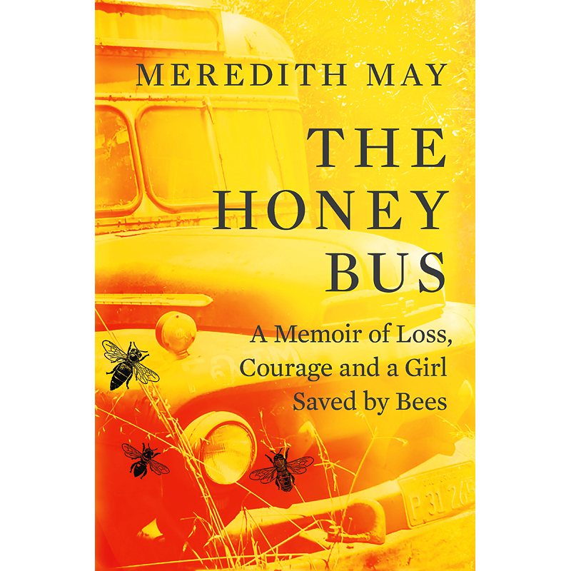 The Honey Bus; A Memoir Of Loss Courage & A Girl Saved By Bees by Meredith May